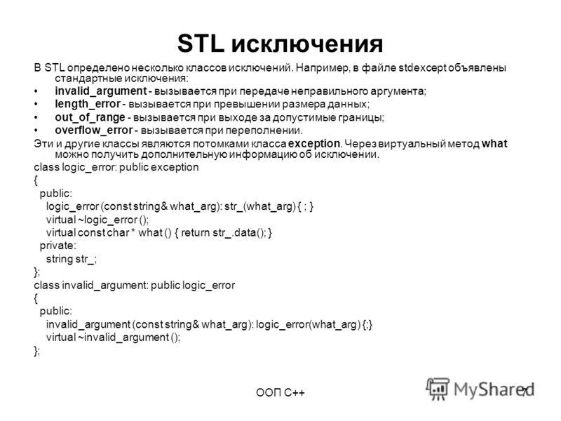 ООП C++7 STL исключения В STL определено несколько классов исключений. Например, в файле stdexcept объявлены стандартные исключения: invalid_argument - вызывается при передаче неправильного аргумента; length_error - вызывается при превышении размера