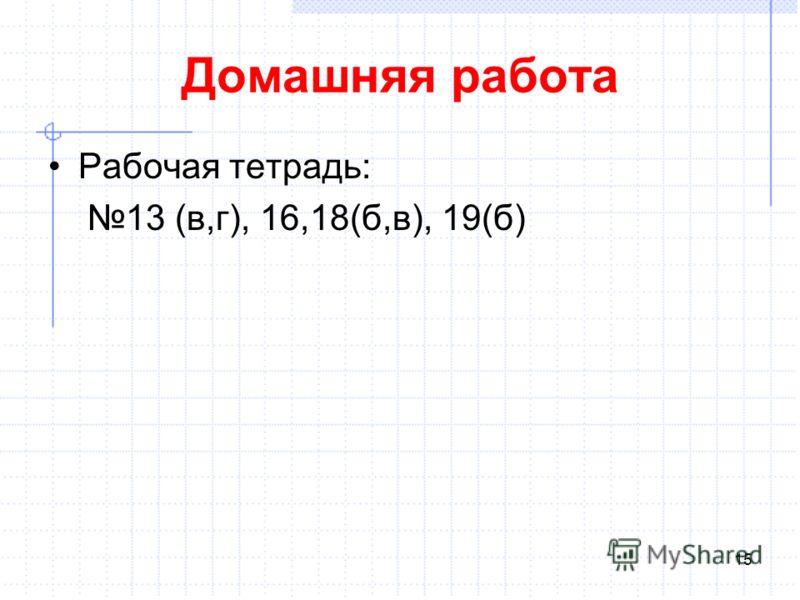 Домашняя работа Рабочая тетрадь: 13 (в,г), 16,18(б,в), 19(б) 15
