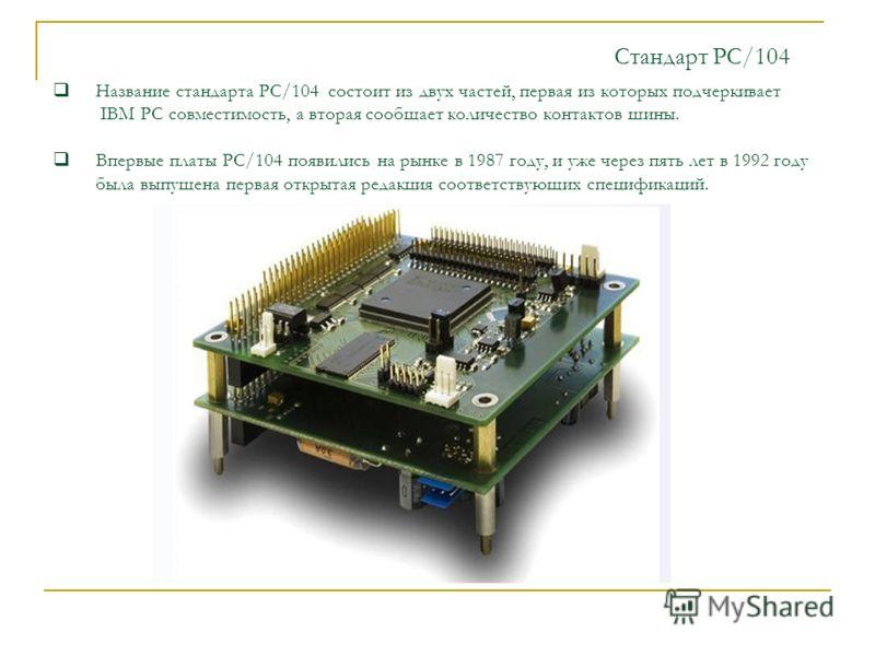 Стандарт PC/104 Название стандарта PC/104 состоит из двух частей, первая из которых подчеркивает IBM PC совместимость, а вторая сообщает количество контактов шины. Впервые платы РС/104 появились на рынке в 1987 году, и уже через пять лет в 1992 году