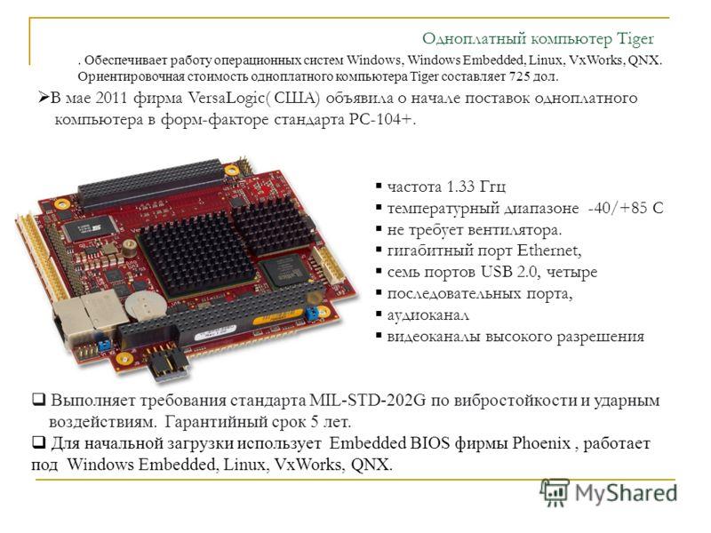 В мае 2011 фирма VersaLogic( CША) объявила о начале поставок одноплатного компьютера в форм-факторе стандарта PС-104+. частота 1.33 Ггц температурный диапазоне -40/+85 С не требует вентилятора. гигабитный порт Ethernet, семь портов USB 2.0, четыре по