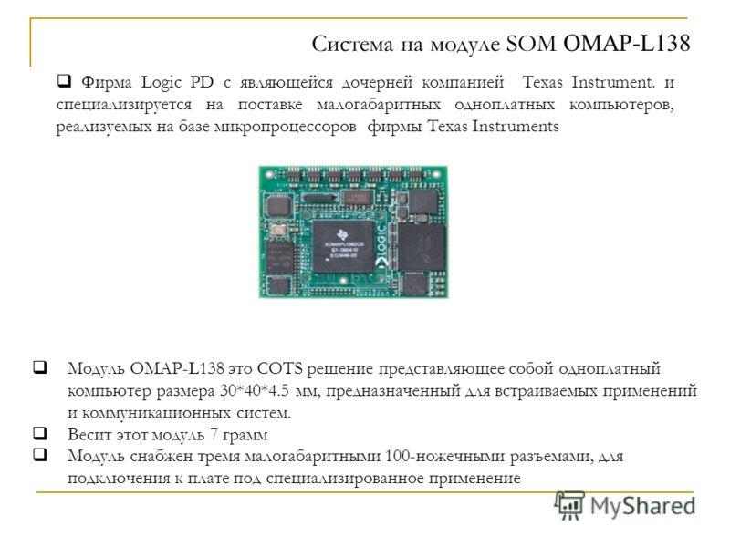 Система на модуле SOM OMAP-L138 Фирма Logic PD с являющейся дочерней компанией Texas Instrument. и специализируется на поставке малогабаритных одноплатных компьютеров, реализуемых на базе микропроцессоров фирмы Texas Instruments Модуль OMAP-L138 это