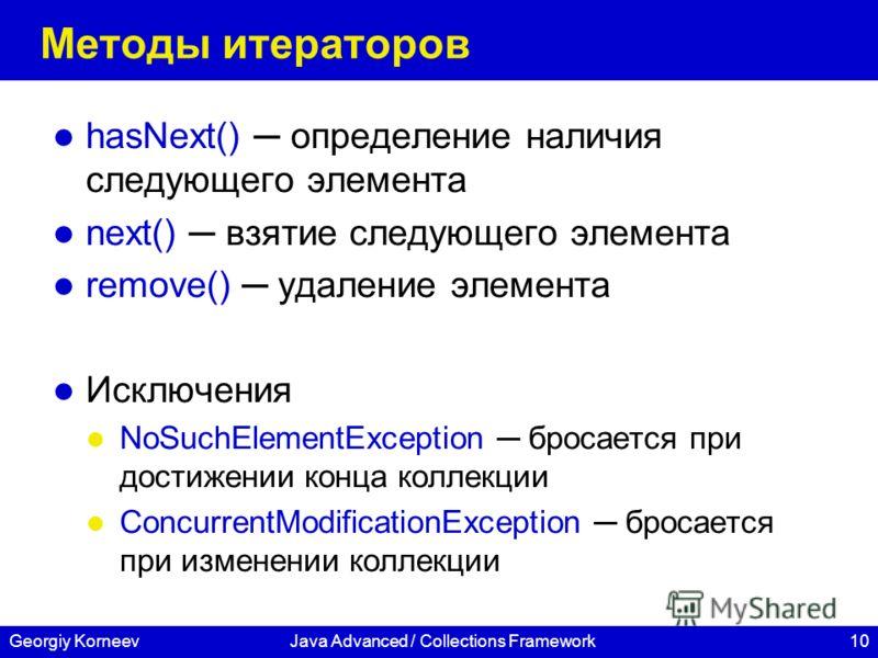 10Georgiy KorneevJava Advanced / Collections Framework Методы итераторов hasNext() определение наличия следующего элемента next() взятие следующего элемента remove() удаление элемента Исключения NoSuchElementException бросается при достижении конца к