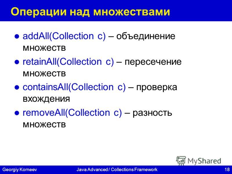 18Georgiy KorneevJava Advanced / Collections Framework Операции над множествами addAll(Collection c) – объединение множеств retainAll(Collection c) – пересечение множеств containsAll(Collection c) – проверка вхождения removeAll(Collection c) – разнос