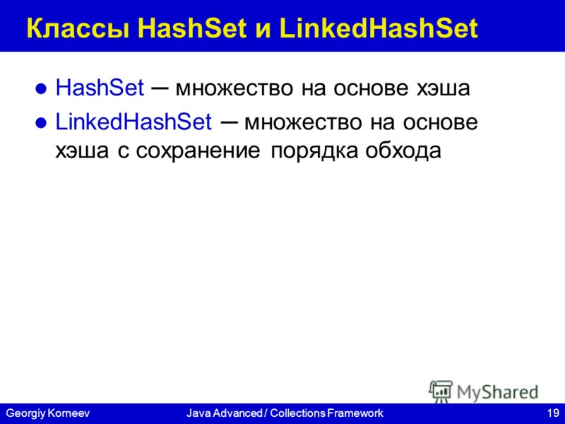 19Georgiy KorneevJava Advanced / Collections Framework Классы HashSet и LinkedHashSet HashSet множество на основе хэша LinkedHashSet множество на основе хэша c сохранение порядка обхода