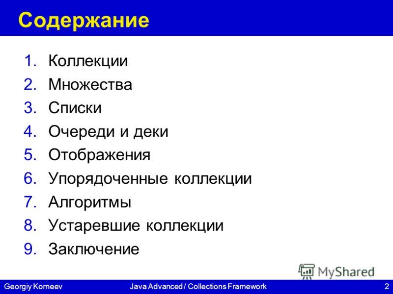 2Georgiy KorneevJava Advanced / Collections Framework Содержание 1.Коллекции 2.Множества 3.Списки 4.Очереди и деки 5.Отображения 6.Упорядоченные коллекции 7.Алгоритмы 8.Устаревшие коллекции 9.Заключение