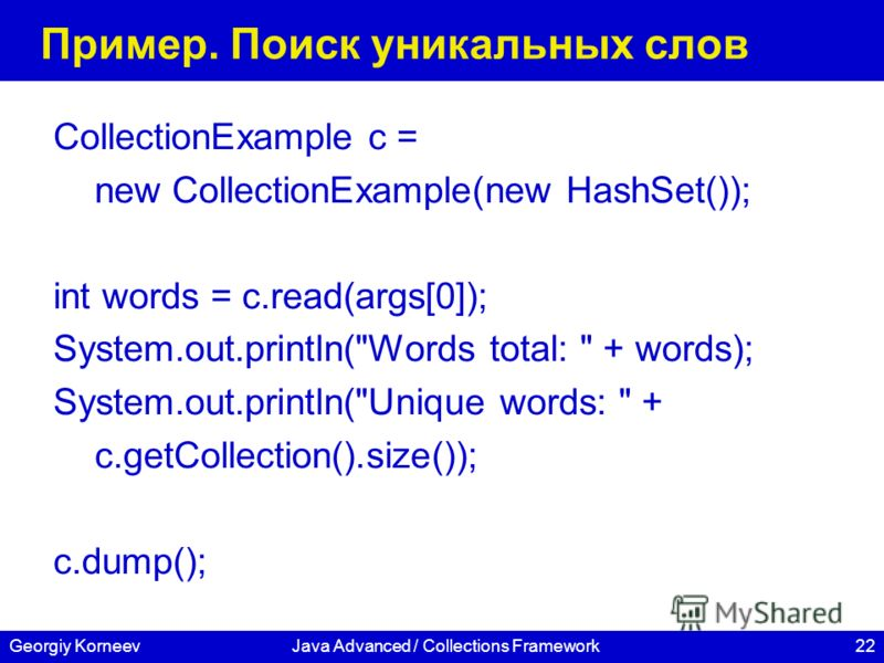 22Georgiy KorneevJava Advanced / Collections Framework Пример. Поиск уникальных слов CollectionExample c = new CollectionExample(new HashSet()); int words = c.read(args[0]); System.out.println(