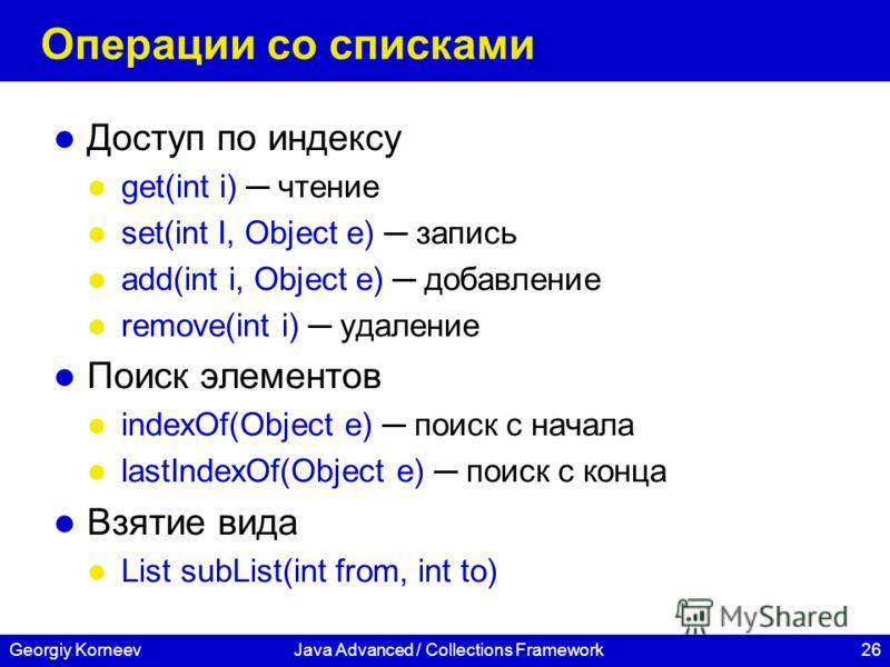 26Georgiy KorneevJava Advanced / Collections Framework Операции со списками Доступ по индексу get(int i) чтение set(int I, Object e) запись add(int i, Object e) добавление remove(int i) удаление Поиск элементов indexOf(Object e) поиск с начала lastIn