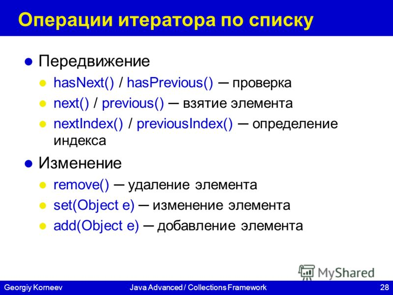 28Georgiy KorneevJava Advanced / Collections Framework Операции итератора по списку Передвижение hasNext() / hasPrevious() проверка next() / previous() взятие элемента nextIndex() / previousIndex() определение индекса Изменение remove() удаление элем