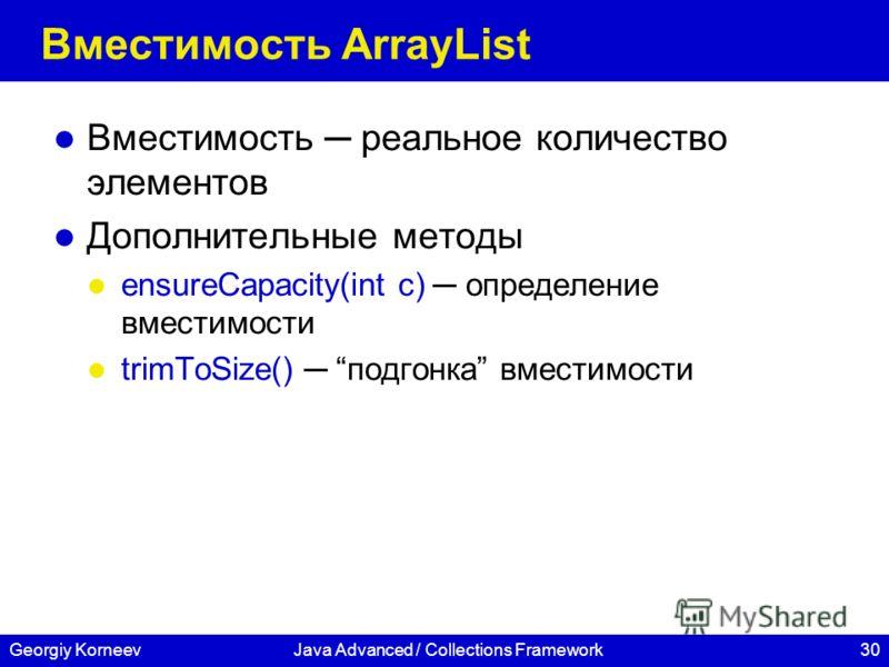 30Georgiy KorneevJava Advanced / Collections Framework Вместимость ArrayList Вместимость реальное количество элементов Дополнительные методы ensureCapacity(int c) определение вместимости trimToSize() подгонка вместимости