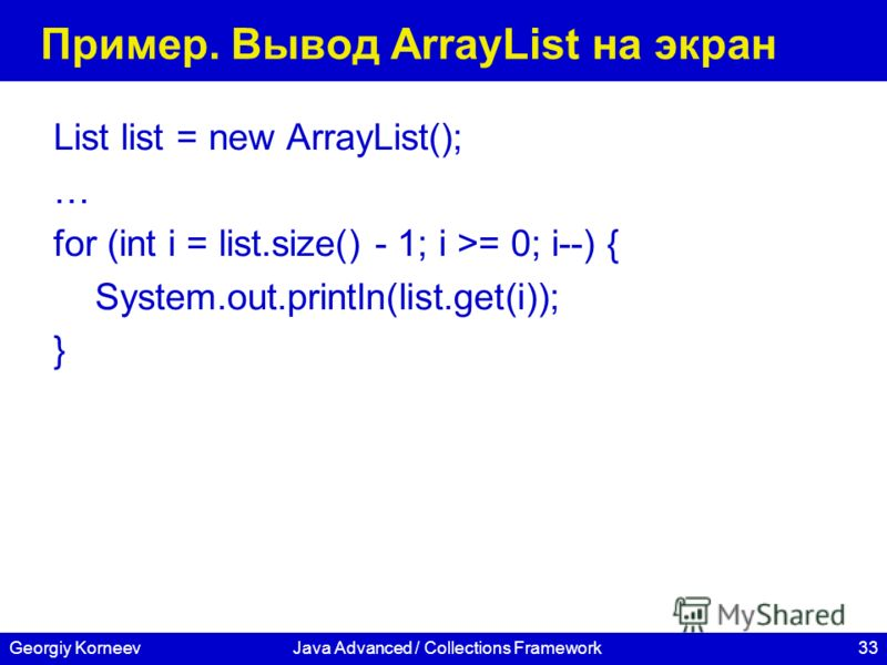 33Georgiy KorneevJava Advanced / Collections Framework Пример. Вывод ArrayList на экран List list = new ArrayList(); … for (int i = list.size() - 1; i >= 0; i--) { System.out.println(list.get(i)); }