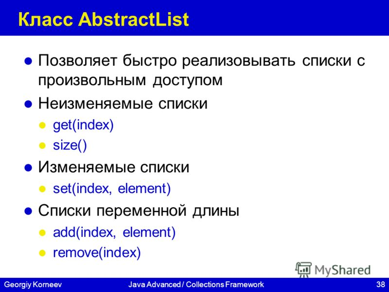 38Georgiy KorneevJava Advanced / Collections Framework Класс AbstractList Позволяет быстро реализовывать списки с произвольным доступом Неизменяемые списки get(index) size() Изменяемые списки set(index, element) Списки переменной длины add(index, ele