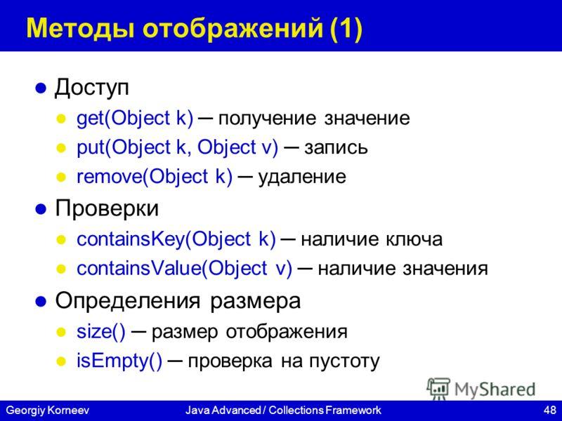 48Georgiy KorneevJava Advanced / Collections Framework Методы отображений (1) Доступ get(Object k) получение значение put(Object k, Object v) запись remove(Object k) удаление Проверки containsKey(Object k) наличие ключа containsValue(Object v) наличи