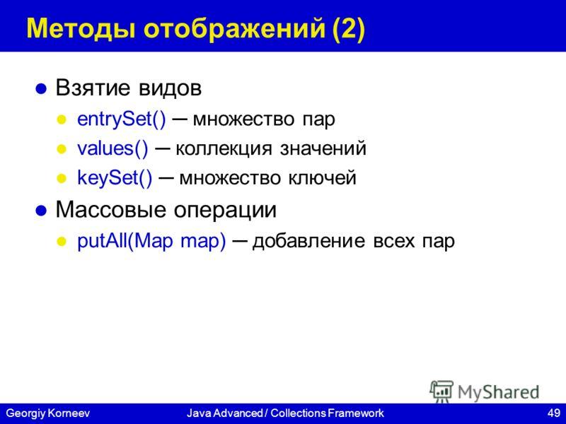 49Georgiy KorneevJava Advanced / Collections Framework Методы отображений (2) Взятие видов entrySet() множество пар values() коллекция значений keySet() множество ключей Массовые операции putAll(Map map) добавление всех пар
