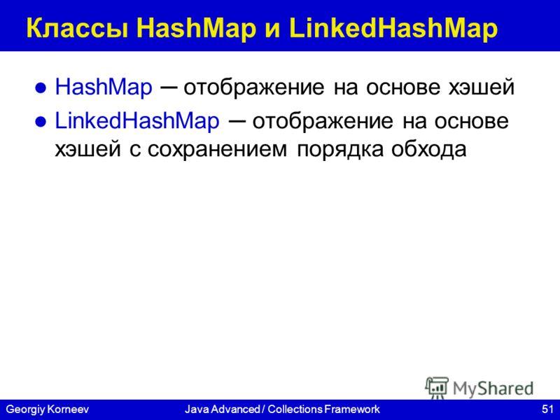 51Georgiy KorneevJava Advanced / Collections Framework Классы HashMap и LinkedHashMap HashMap отображение на основе хэшей LinkedHashMap отображение на основе хэшей с сохранением порядка обхода