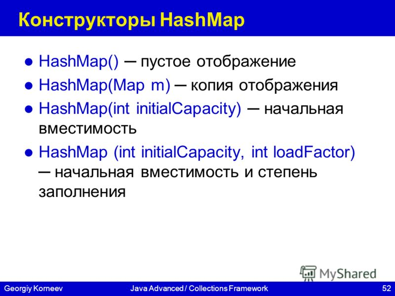 52Georgiy KorneevJava Advanced / Collections Framework Конструкторы HashMap HashMap() пустое отображение HashMap(Map m) копия отображения HashMap(int initialCapacity) начальная вместимость HashMap (int initialCapacity, int loadFactor) начальная вмест