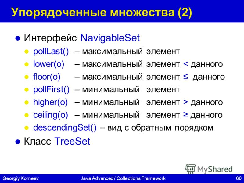 60Georgiy KorneevJava Advanced / Collections Framework Упорядоченные множества (2) Интерфейс NavigableSet pollLast()– максимальный элемент lower(o) – максимальный элемент < данного floor(o) – максимальный элемент данного pollFirst() – минимальный эле