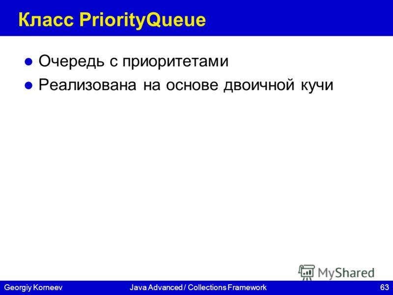 63Georgiy KorneevJava Advanced / Collections Framework Класс PriorityQueue Очередь с приоритетами Реализована на основе двоичной кучи