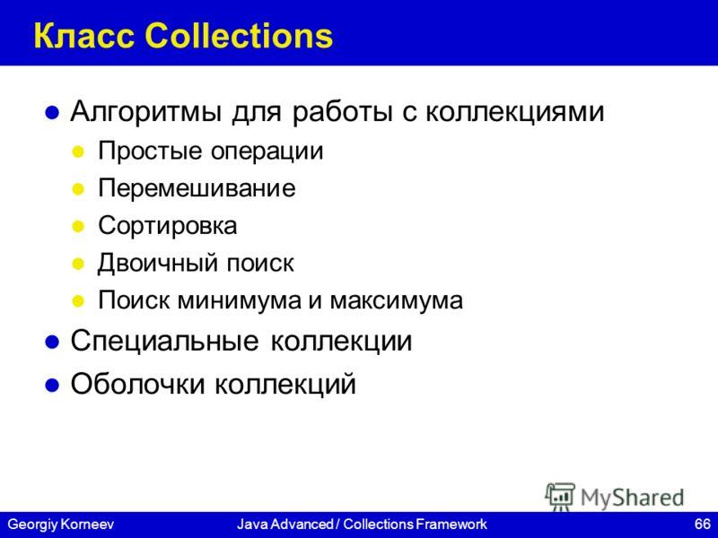 66Georgiy KorneevJava Advanced / Collections Framework Класс Collections Алгоритмы для работы с коллекциями Простые операции Перемешивание Сортировка Двоичный поиск Поиск минимума и максимума Специальные коллекции Оболочки коллекций