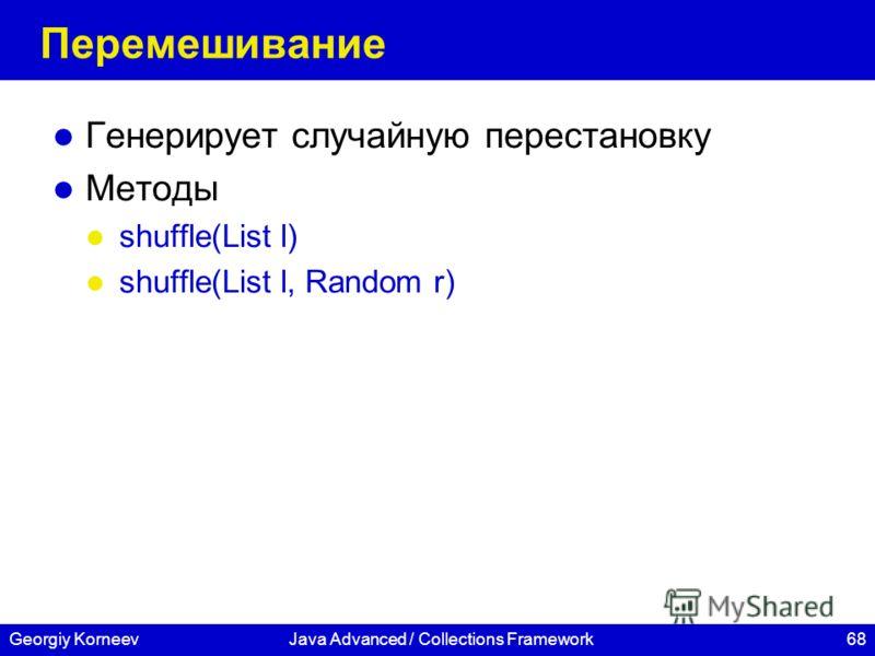 68Georgiy KorneevJava Advanced / Collections Framework Перемешивание Генерирует случайную перестановку Методы shuffle(List l) shuffle(List l, Random r)
