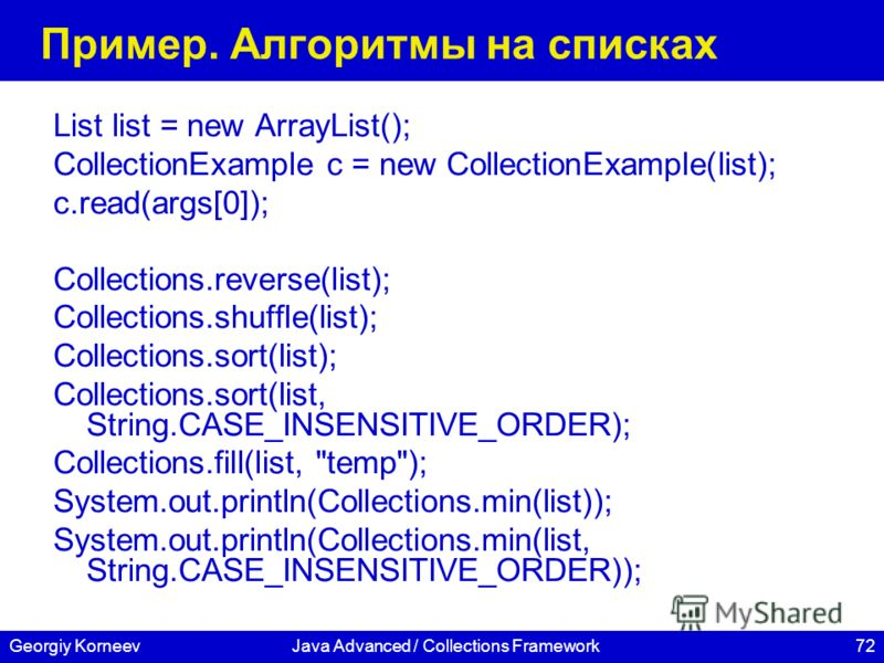 72Georgiy KorneevJava Advanced / Collections Framework Пример. Алгоритмы на списках List list = new ArrayList(); CollectionExample c = new CollectionExample(list); c.read(args[0]); Collections.reverse(list); Collections.shuffle(list); Collections.sor
