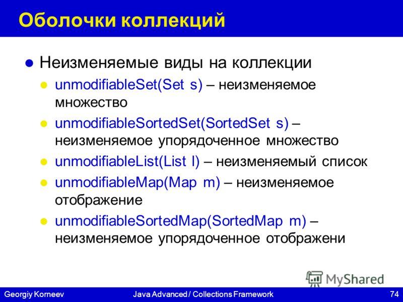 74Georgiy KorneevJava Advanced / Collections Framework Оболочки коллекций Неизменяемые виды на коллекции unmodifiableSet(Set s) – неизменяемое множество unmodifiableSortedSet(SortedSet s) – неизменяемое упорядоченное множество unmodifiableList(List l