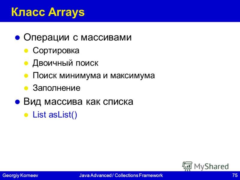 75Georgiy KorneevJava Advanced / Collections Framework Класс Arrays Операции с массивами Сортировка Двоичный поиск Поиск минимума и максимума Заполнение Вид массива как списка List asList()