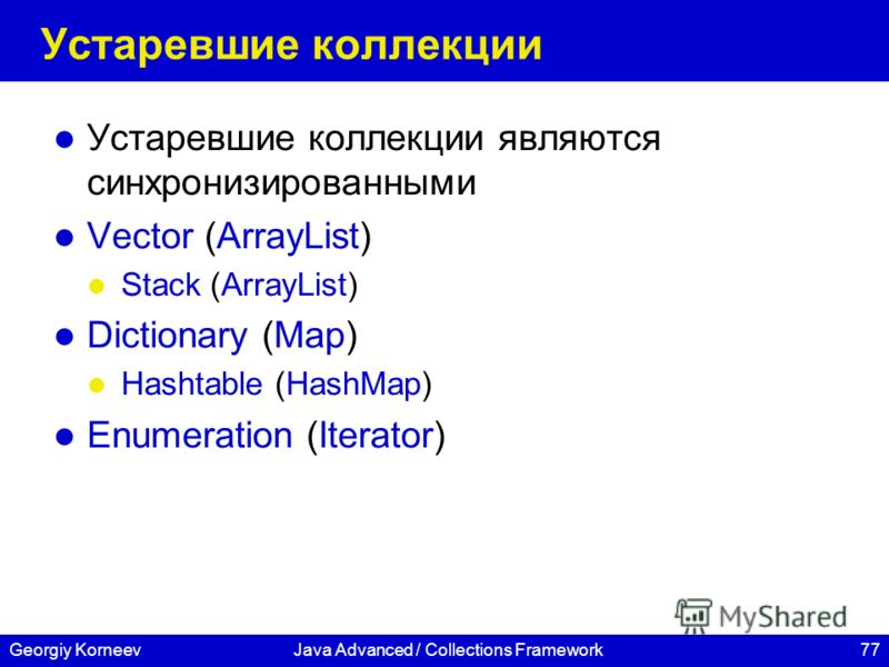 77Georgiy KorneevJava Advanced / Collections Framework Устаревшие коллекции Устаревшие коллекции являются синхронизированными Vector (ArrayList) Stack (ArrayList) Dictionary (Map) Hashtable (HashMap) Enumeration (Iterator)