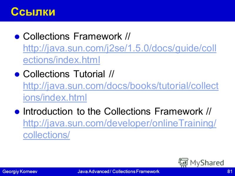 81Georgiy KorneevJava Advanced / Collections Framework Ссылки Collections Framework // http://java.sun.com/j2se/1.5.0/docs/guide/coll ections/index.html http://java.sun.com/j2se/1.5.0/docs/guide/coll ections/index.html Collections Tutorial // http://