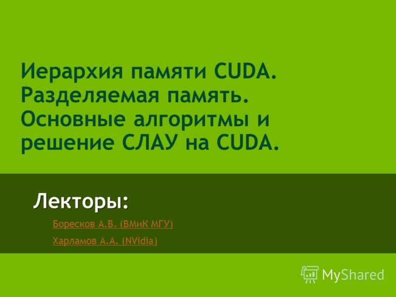Лекторы: Боресков А.В. (ВМиК МГУ) Харламов А.А. (NVidia) Иерархия памяти CUDA. Разделяемая память. Основные алгоритмы и решение СЛАУ на CUDA.