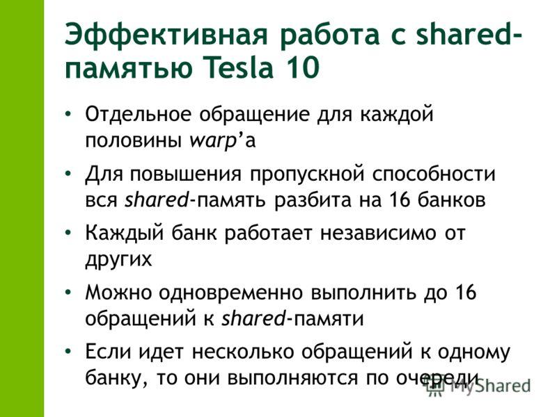 Эффективная работа с shared- памятью Tesla 10 Отдельное обращение для каждой половины warpа Для повышения пропускной способности вся shared-память разбита на 16 банков Каждый банк работает независимо от других Можно одновременно выполнить до 16 обращ