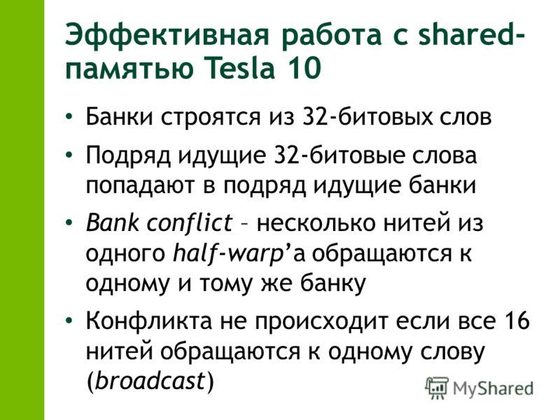 Эффективная работа с shared- памятью Tesla 10 Банки строятся из 32-битовых слов Подряд идущие 32-битовые слова попадают в подряд идущие банки Bank conflict – несколько нитей из одного half-warpа обращаются к одному и тому же банку Конфликта не происх