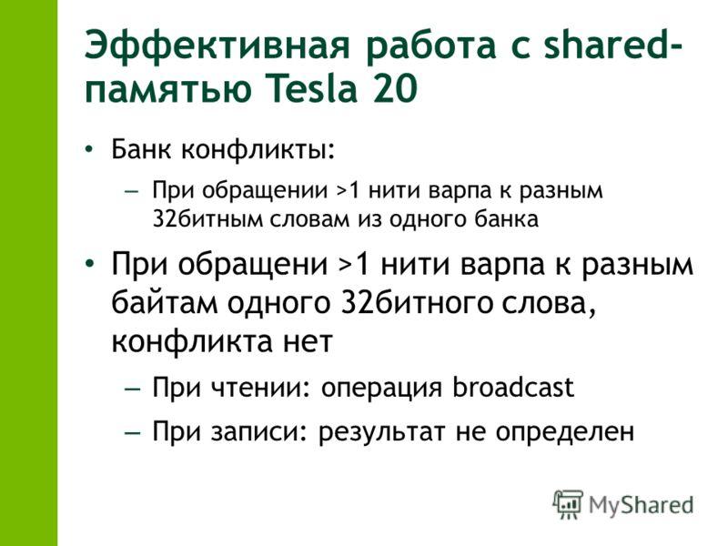 Эффективная работа с shared- памятью Tesla 20 Банк конфликты: – При обращении >1 нити варпа к разным 32битным словам из одного банка При обращени >1 нити варпа к разным байтам одного 32битного слова, конфликта нет – При чтении: операция broadcast – П