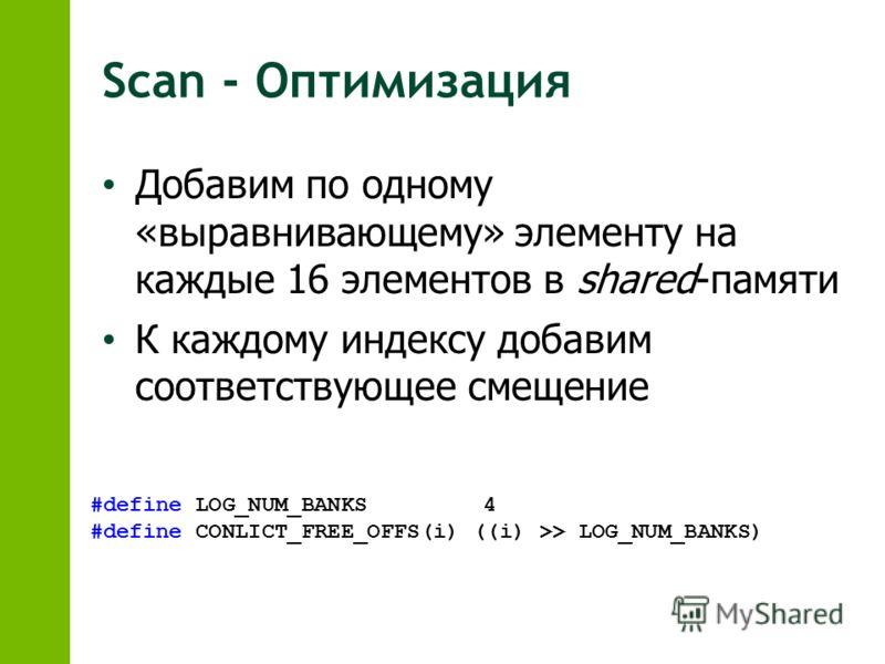 Scan - Оптимизация Добавим по одному «выравнивающему» элементу на каждые 16 элементов в shared-памяти К каждому индексу добавим соответствующее смещение #define LOG_NUM_BANKS 4 #define CONLICT_FREE_OFFS(i) ((i) >> LOG_NUM_BANKS)