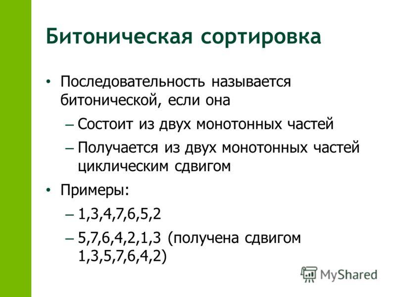 Битоническая сортировка Последовательность называется битонической, если она – Состоит из двух монотонных частей – Получается из двух монотонных частей циклическим сдвигом Примеры: – 1,3,4,7,6,5,2 – 5,7,6,4,2,1,3 (получена сдвигом 1,3,5,7,6,4,2)