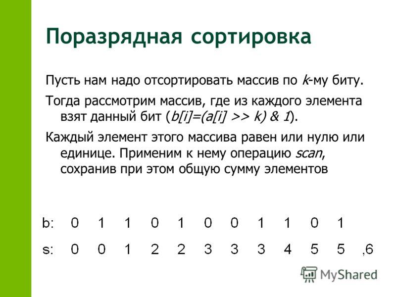 Поразрядная сортировка Пусть нам надо отсортировать массив по k-му биту. Тогда рассмотрим массив, где из каждого элемента взят данный бит (b[i]=(a[i] >> k) & 1). Каждый элемент этого массива равен или нулю или единице. Применим к нему операцию scan,