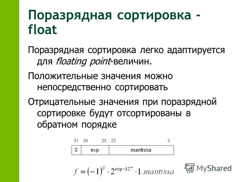 Поразрядная сортировка - float Поразрядная сортировка легко адаптируется для floating point-величин. Положительные значения можно непосредственно сортировать Отрицательные значения при поразрядной сортировке будут отсортированы в обратном порядке