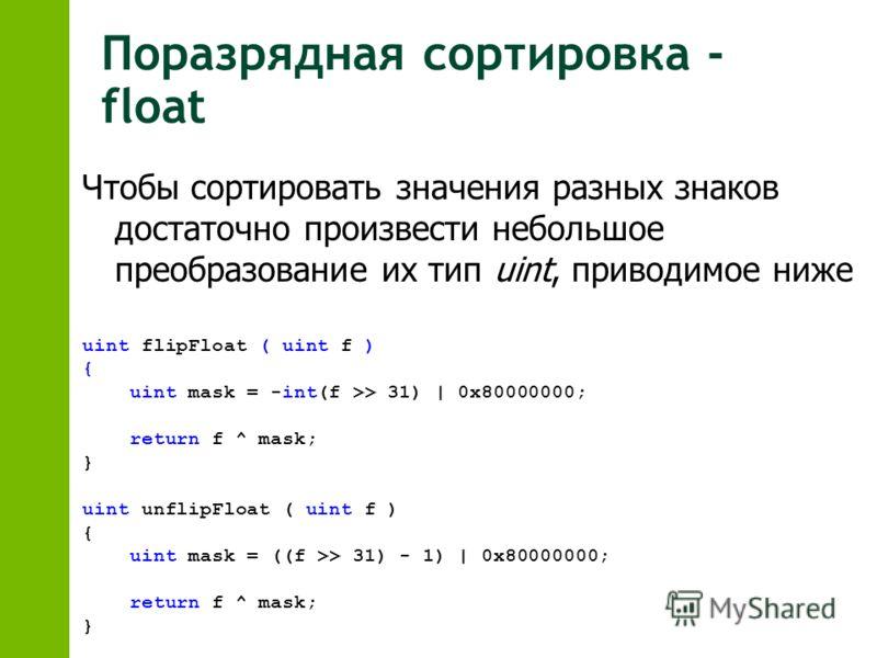 Поразрядная сортировка - float uint flipFloat ( uint f ) { uint mask = -int(f >> 31) | 0x80000000; return f ^ mask; } uint unflipFloat ( uint f ) { uint mask = ((f >> 31) - 1) | 0x80000000; return f ^ mask; } Чтобы сортировать значения разных знаков