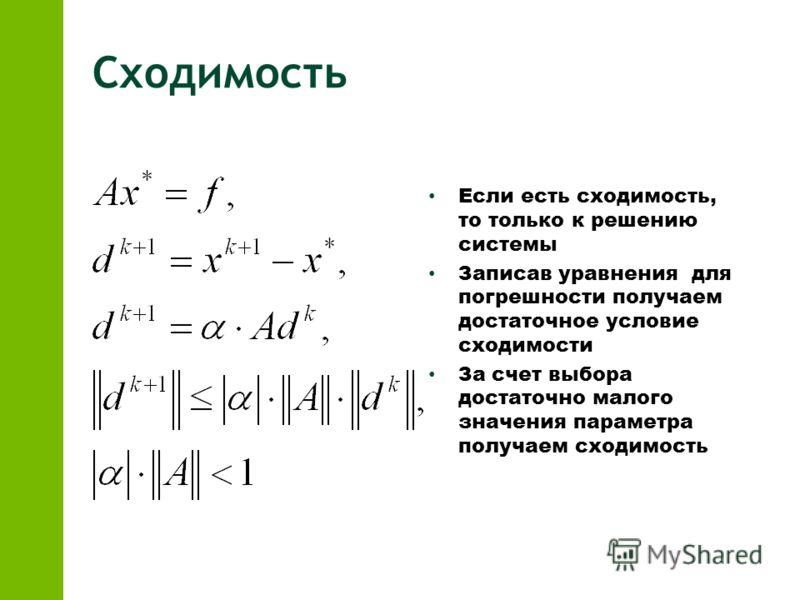 Сходимость Если есть сходимость, то только к решению системы Записав уравнения для погрешности получаем достаточное условие сходимости За счет выбора достаточно малого значения параметра получаем сходимость