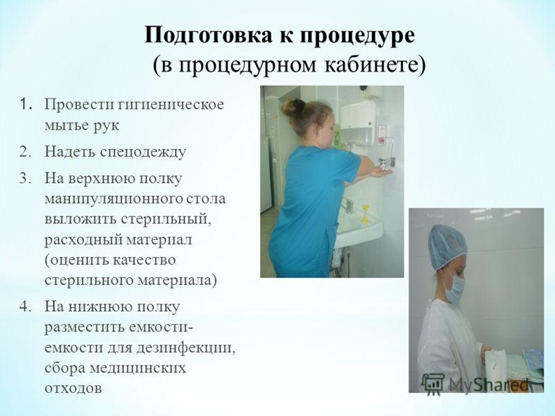 Подготовка к процедуре (в процедурном кабинете) 1. Провести гигиеническое мытье рук 2. Надеть спецодежду 3. На верхнюю полку манипуляционного стола выложить стерильный, расходный материал (оценить качество стерильного материала) 4. На нижнюю полку ра