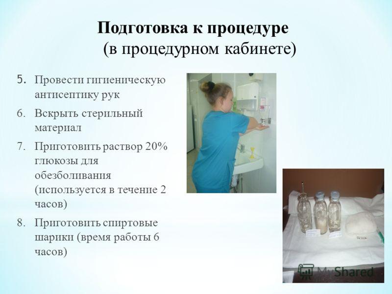 Подготовка к процедуре (в процедурном кабинете) 5. Провести гигиеническую антисептику рук 6. Вскрыть стерильный материал 7. Приготовить раствор 20% глюкозы для обезболивания (используется в течение 2 часов) 8. Приготовить спиртовые шарики (время рабо