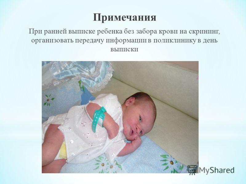 Примечания При ранней выписке ребенка без забора крови на скрининг, организовать передачу информации в поликлинику в день выписки