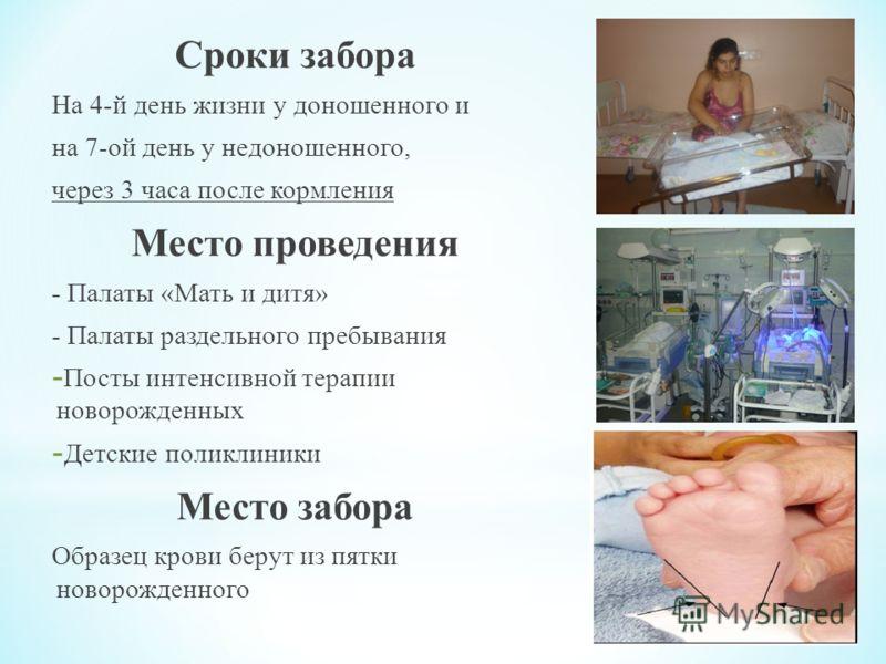 Сроки забора На 4-й день жизни у доношенного и на 7-ой день у недоношенного, через 3 часа после кормления Место проведения - Палаты «Мать и дитя» - Палаты раздельного пребывания - Посты интенсивной терапии новорожденных - Детские поликлиники Место за