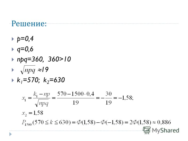 Решение : p=0,4 q=0,6 npq=360, 360>10 19 k 1 =570; k 2 =630