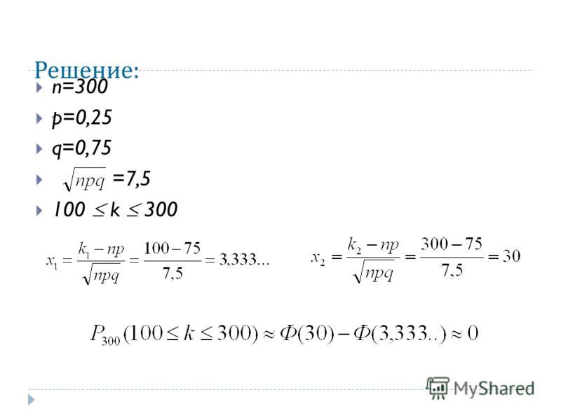 Решение : n=300 p=0,25 q=0,75 =7,5 100 k 300