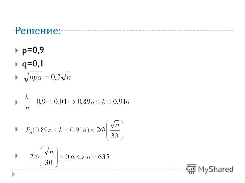 Решение : p=0,9 q=0,1