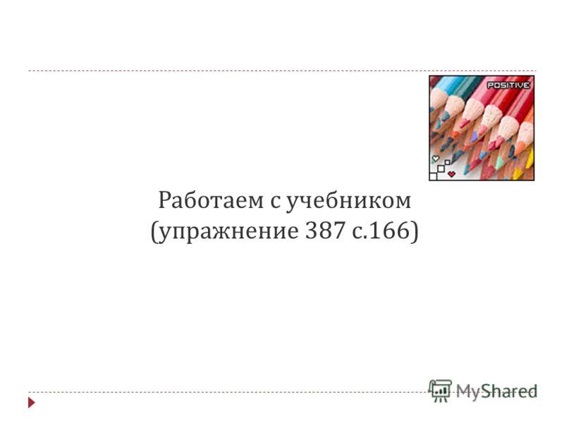 Работаем с учебником ( упражнение 387 с.166)
