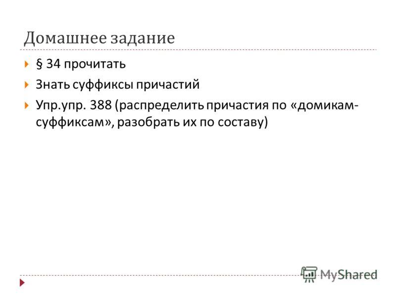 Домашнее задание § 34 прочитать Знать суффиксы причастий Упр. упр. 388 ( распределить причастия по « домикам - суффиксам », разобрать их по составу )