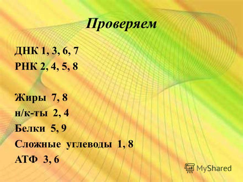 Проверяем ДНК 1, 3, 6, 7 РНК 2, 4, 5, 8 Жиры 7, 8 н/к-ты 2, 4 Белки 5, 9 Сложные углеводы 1, 8 АТФ 3, 6