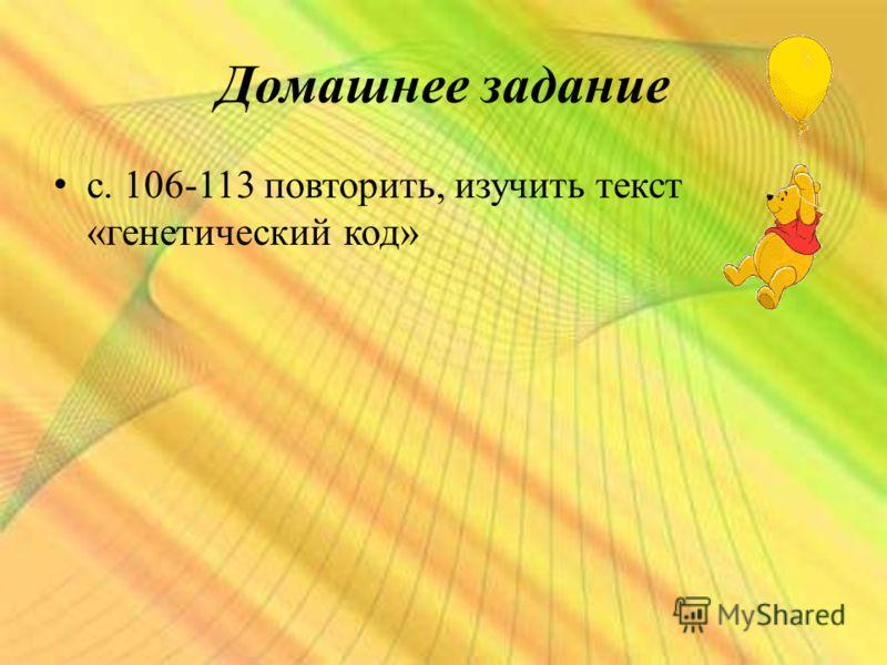 Домашнее задание с. 106-113 повторить, изучить текст «генетический код»