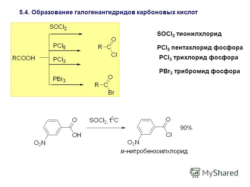 5.4. Образование галогенангидридов карбоновых кислот SOCl 2 тионилхлорид PCl 5 пентахлорид фосфора PCl 3 трихлорид фосфора PBr 3 трибромид фосфора